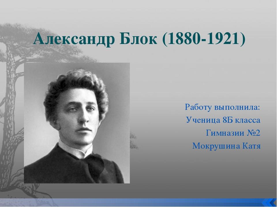 Александр Блок (1880-1921) Работу выполнила: Ученица 8Б класса Гимназии №2 Мо...