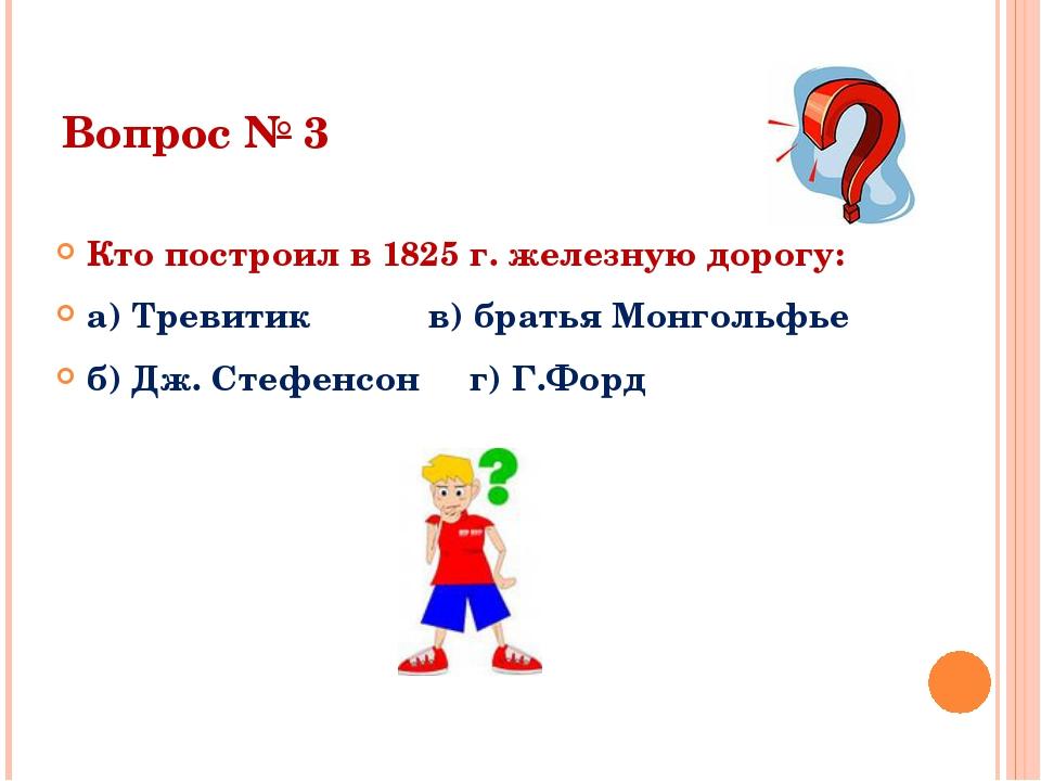 Вопрос № 3 Кто построил в 1825 г. железную дорогу: а) Тревитик в) братья Монг...