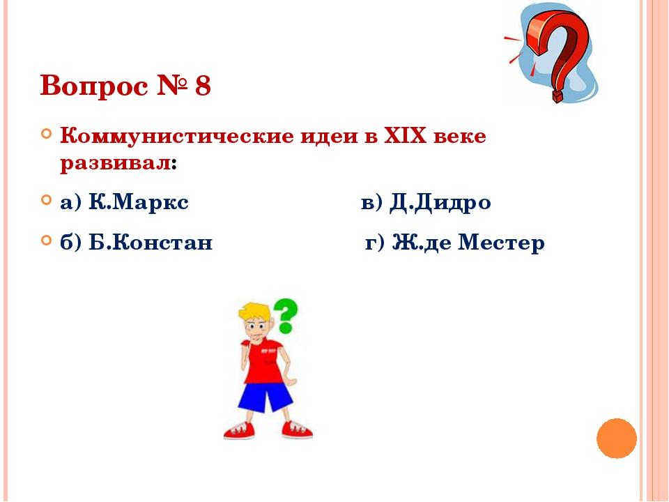 Вопрос № 8 Коммунистические идеи в XIX веке развивал: а) К.Маркс в) Д.Дидро б...