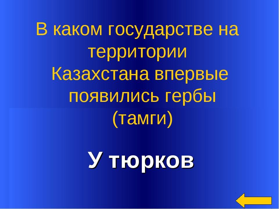 У тюрков В каком государстве на территории Казахстана впервые появились гербы...