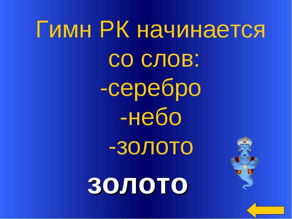 золото Гимн РК начинается со слов: -серебро -небо -золото