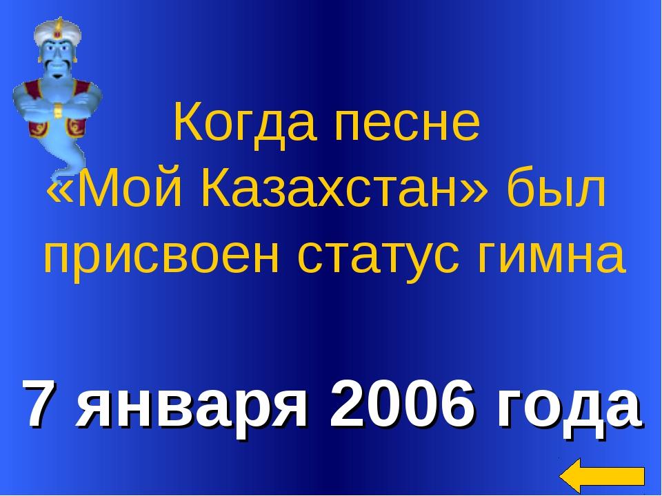 7 января 2006 года Когда песне «Мой Казахстан» был присвоен статус гимна