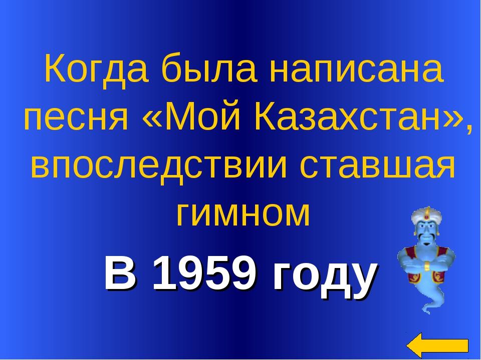 В 1959 году Когда была написана песня «Мой Казахстан», впоследствии ставшая...