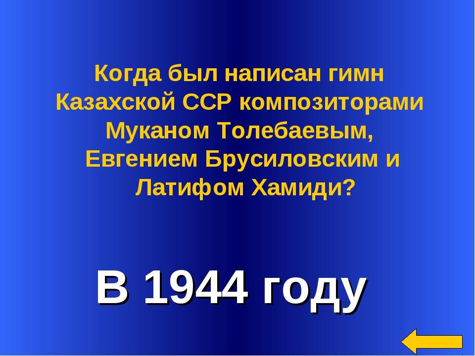 В 1944 году Когда был написан гимн Казахской ССР композиторами Муканом Толеб...