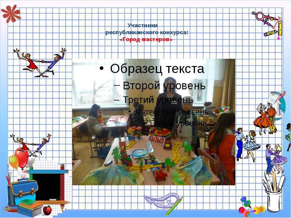 Участники республиканского конкурса: «Город мастеров»