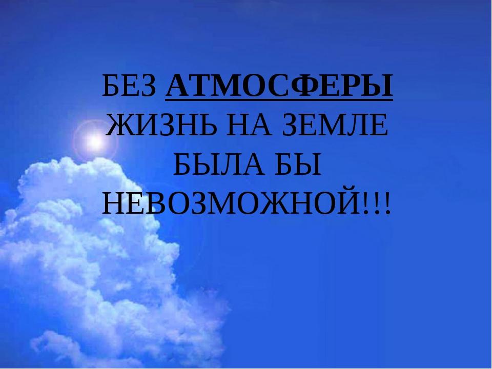 БЕЗ АТМОСФЕРЫ ЖИЗНЬ НА ЗЕМЛЕ БЫЛА БЫ НЕВОЗМОЖНОЙ!!!