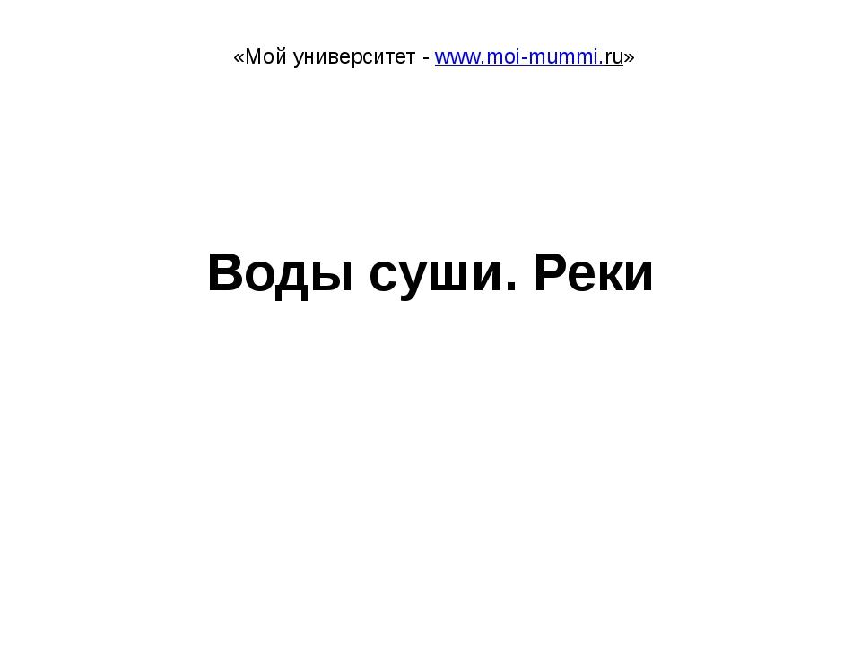 Воды суши. Реки «Мой университет - www.moi-mummi.ru»