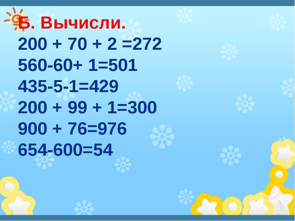 Б. Вычисли. 200 + 70 + 2 =272 560-60+ 1=501 435-5-1=429 200 + 99 + 1=300 900...