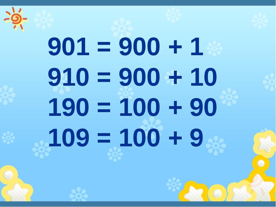 901 = 900 + 1 910 = 900 + 10 190 = 100 + 90 109 = 100 + 9