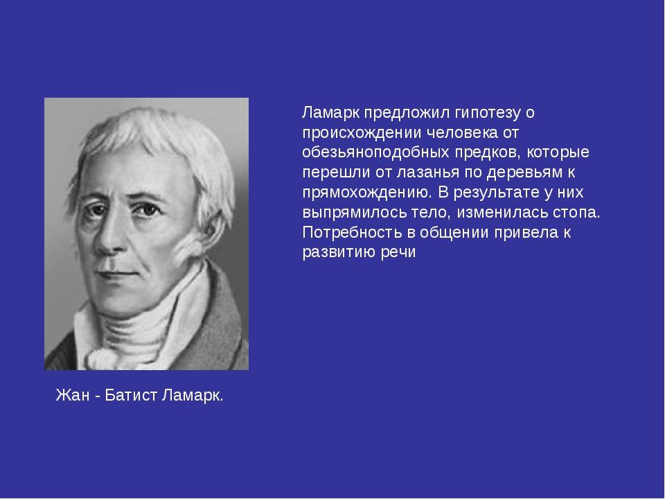 Жан - Батист Ламарк. Ламарк предложил гипотезу о происхождении человека от об...