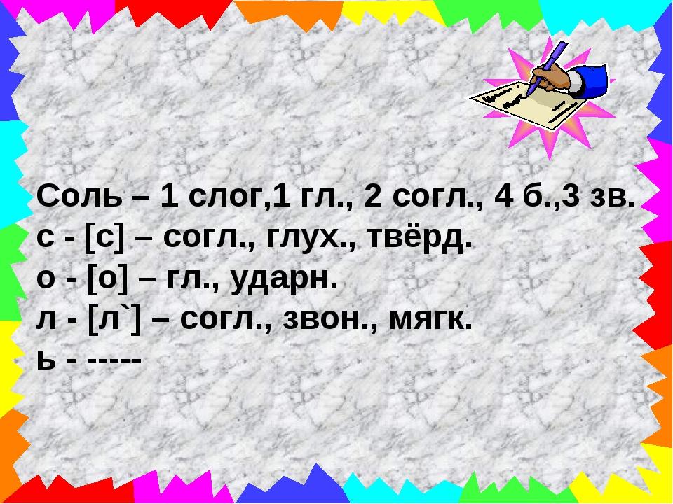 Соль – 1 слог,1 гл., 2 согл., 4 б.,3 зв. с - [с] – согл., глух., твёрд. о - [...