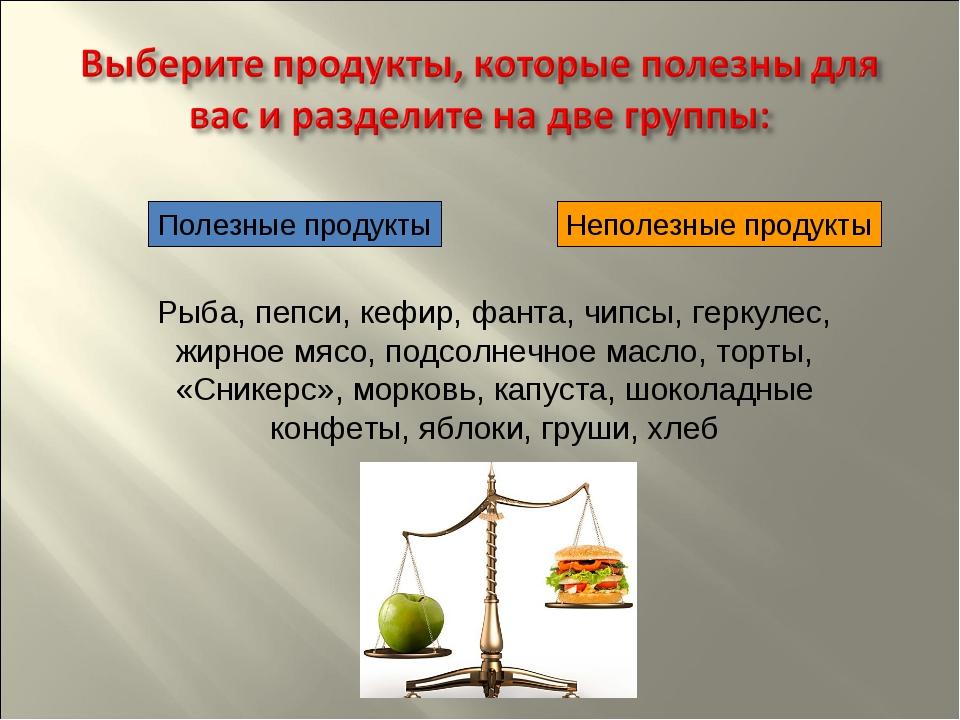 Полезные продукты Неполезные продукты Рыба, пепси, кефир, фанта, чипсы, герк...