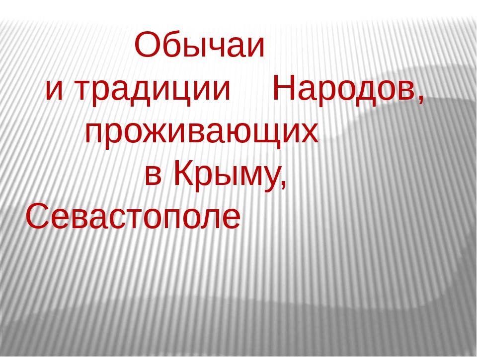 Обычаи и традиции Народов, проживающих в Крыму,   Севастополе