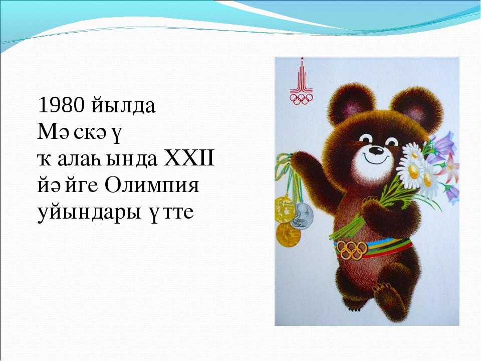 1980 йылда Мәскәү ҡалаһында XXII йәйге Олимпия уйындары үтте