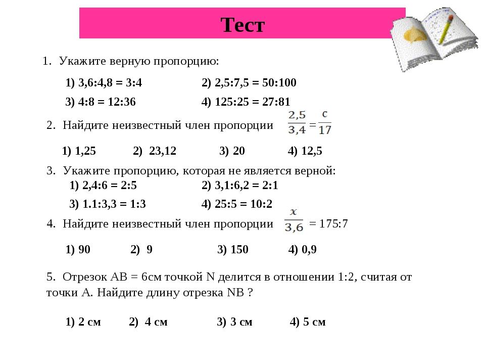 Тест 1. Укажите верную пропорцию: 1) 3,6:4,8 = 3:4 2) 2,5:7,5 = 50:100 3) 4:8...