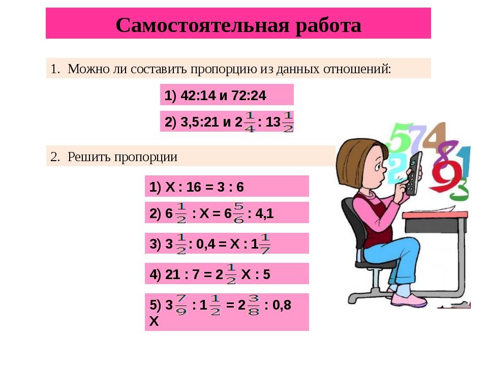 Самостоятельная работа 1. Можно ли составить пропорцию из данных отношений: 1...