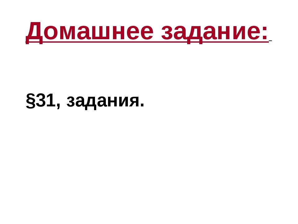 Домашнее задание: §31, задания.