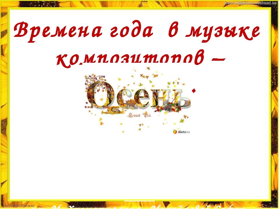 Времена года в музыке композиторов – классиков. Работа ученицы 6 класса МБОУ...