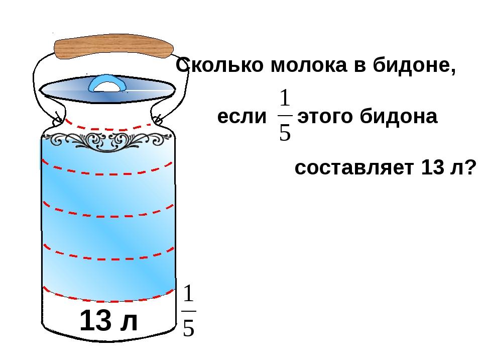 Сколько молока в бидоне, если этого бидона составляет 13 л? 13 л Математика 5...
