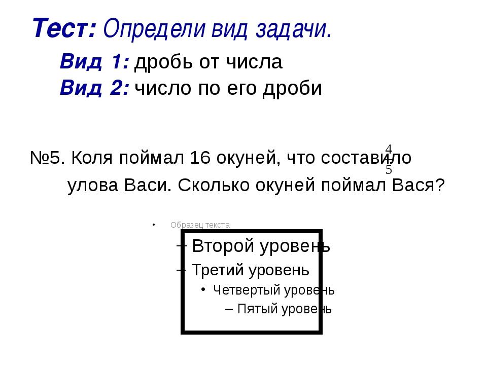 Тест: Определи вид задачи. Вид 1: дробь от числа Вид 2: число по его дроби №5...