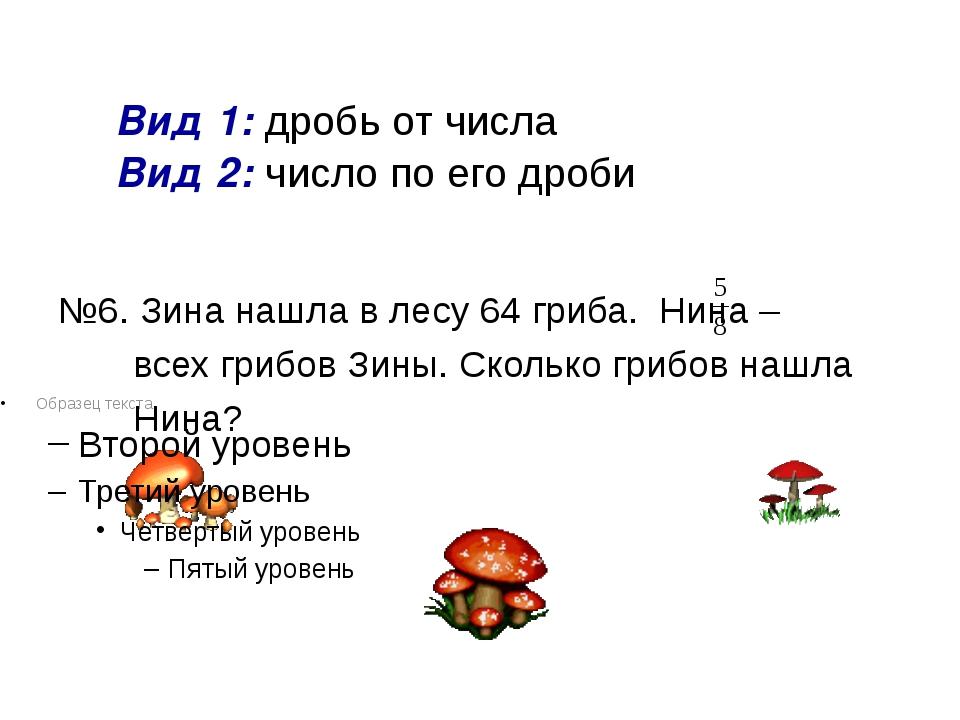 Вид 1: дробь от числа Вид 2: число по его дроби №6. Зина нашла в лесу 64 гри...