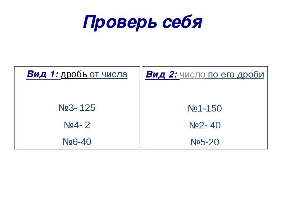 Проверь себя Вид 1: дробь от числа №3- 125 №4- 2 №6-40 Вид 2: число по его др...