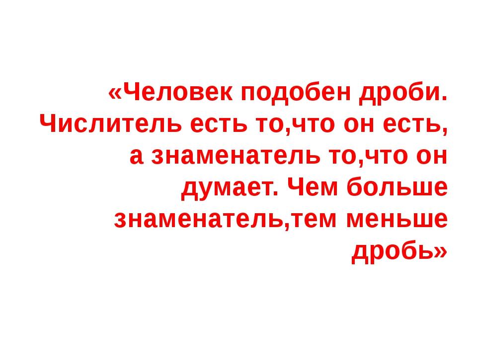 «Человек подобен дроби. Числитель есть то,что он есть, а знаменатель то,что...