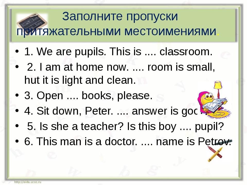 Заполните пропуски притяжательными местоимениями. 1. We are pupils. This is ....
