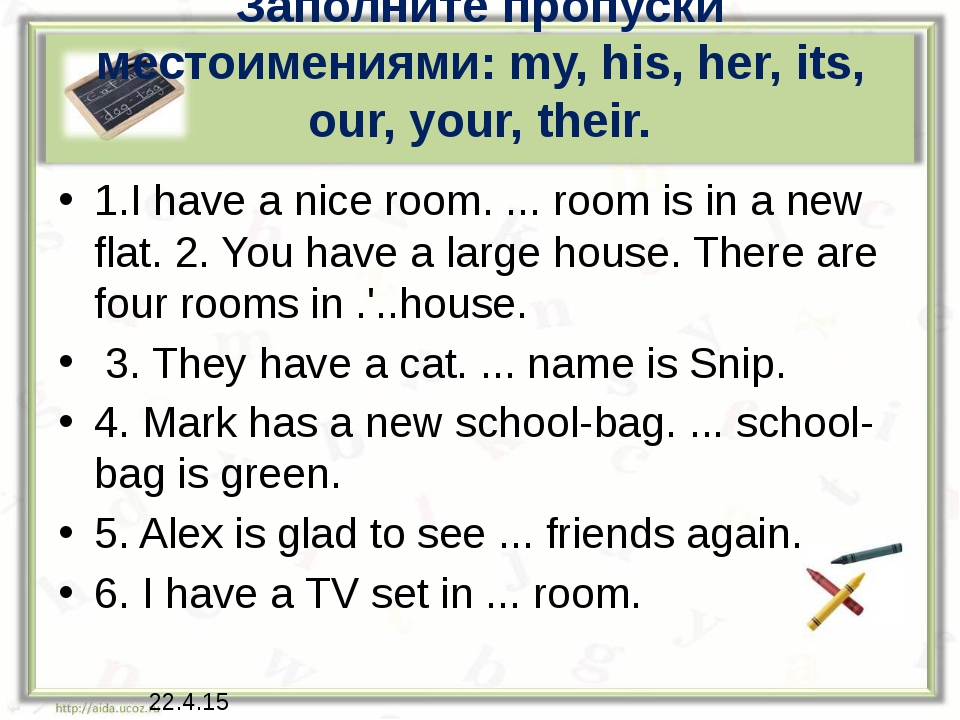 Заполните пропуски местоимениями: my, his, her, its, our, your, their. 1.I ha...