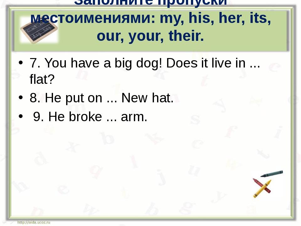 Заполните пропуски местоимениями: my, his, her, its, our, your, their. 7. You...