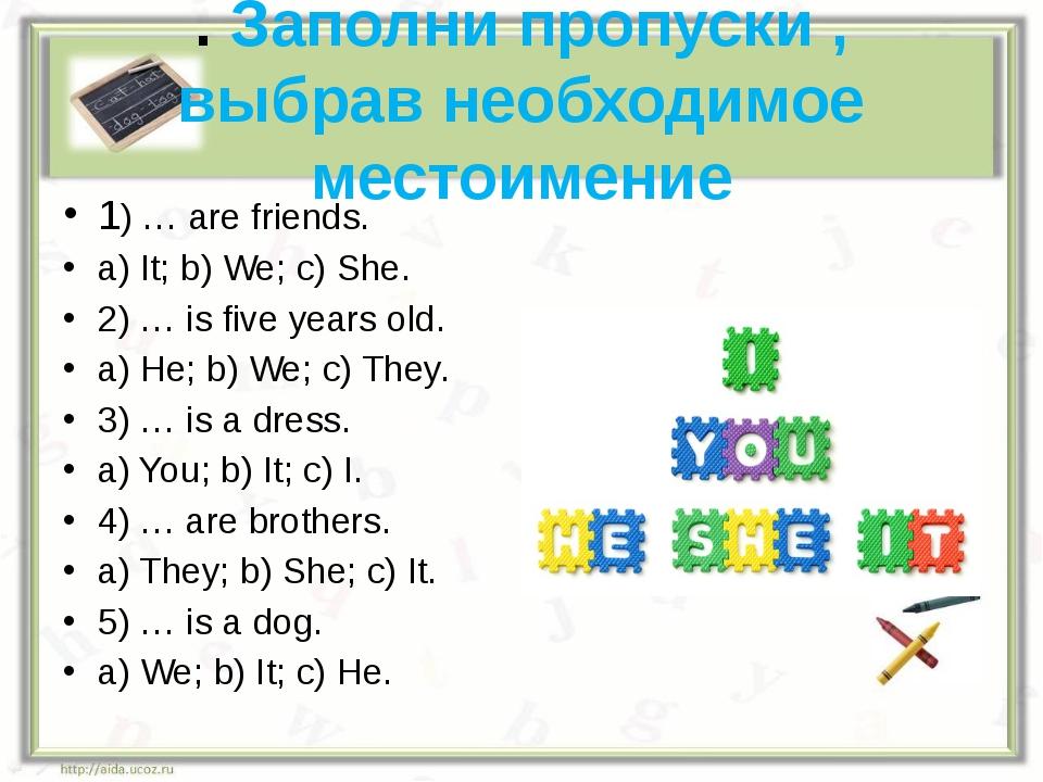 . Заполни пропуски , выбрав необходимое местоимение 1) … are friends. a) It;...
