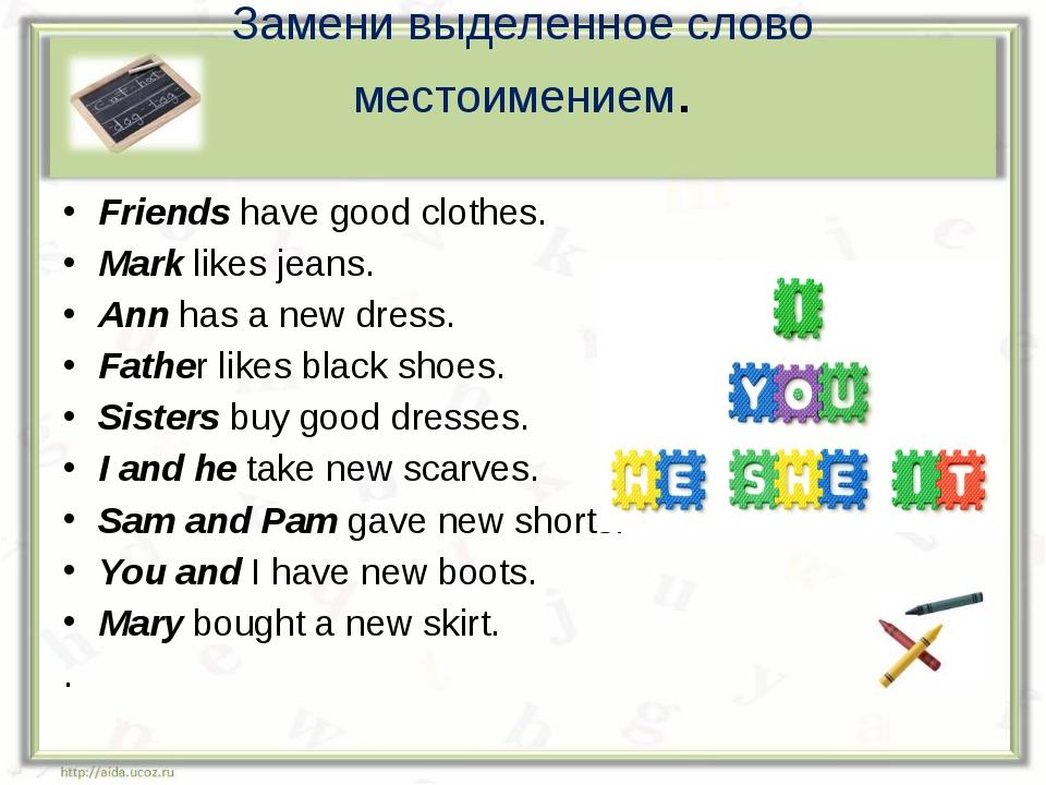 Замени выделенное слово местоимением. Friends have good clothes. Mark likes j...