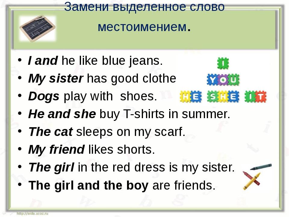 Замени выделенное слово местоимением. I and he like blue jeans. My sister has...
