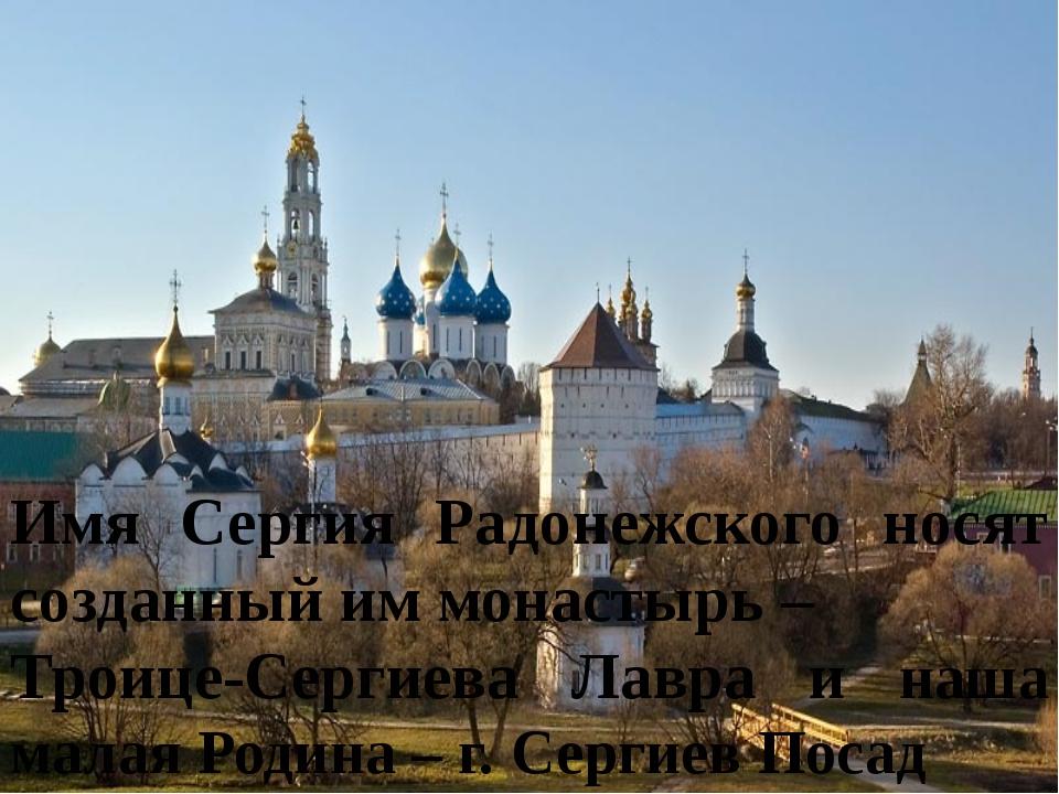 Имя Сергия Радонежского носят созданный им монастырь – Троице-Сергиева Лавра...