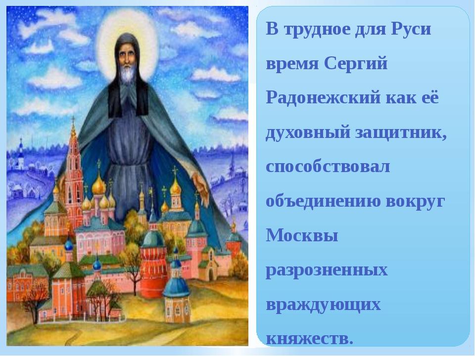 В трудное для Руси время Сергий Радонежский как её духовный защитник, способс...