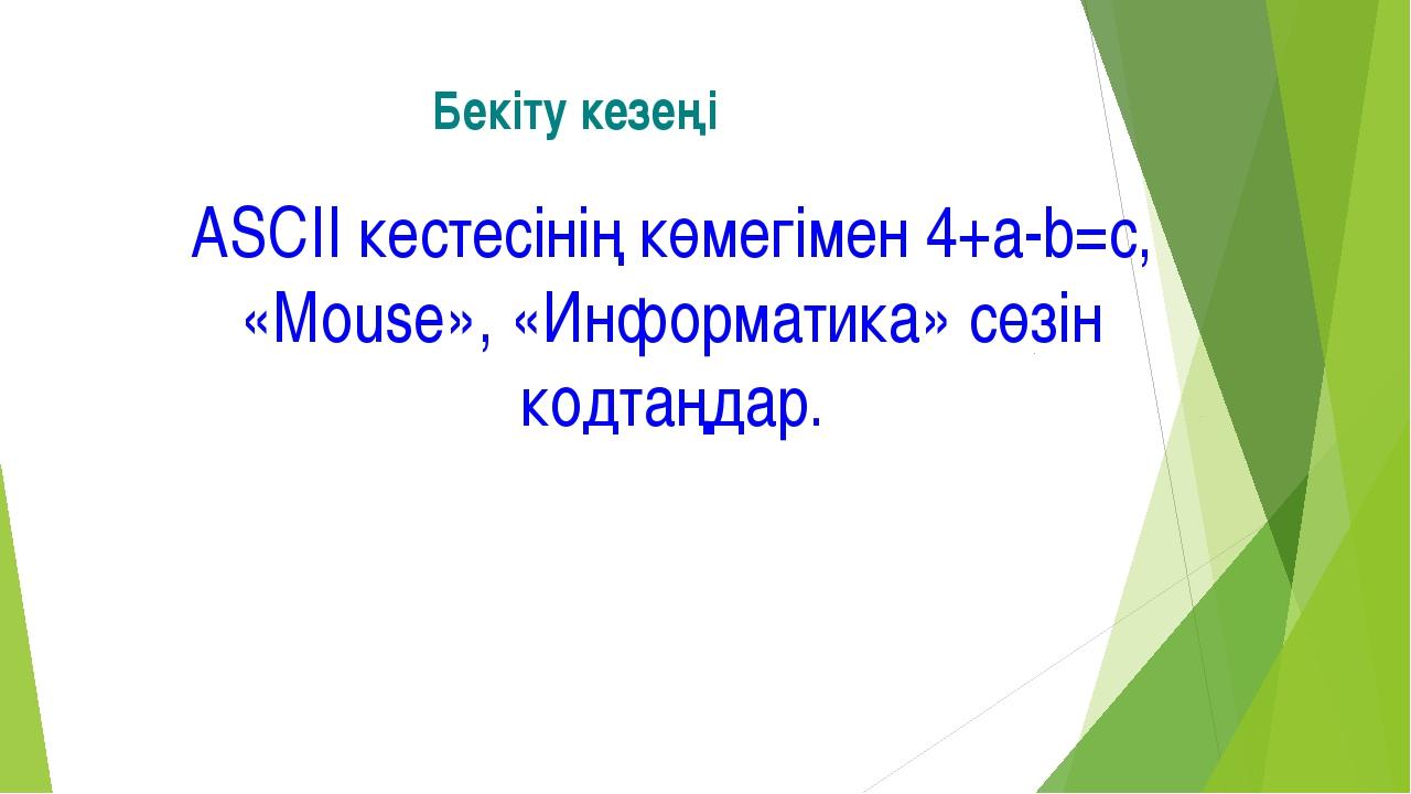 Бекіту кезеңі ASCII кестесінің көмегімен 4+a-b=c, «Mouse», «Информатика» сөзі...