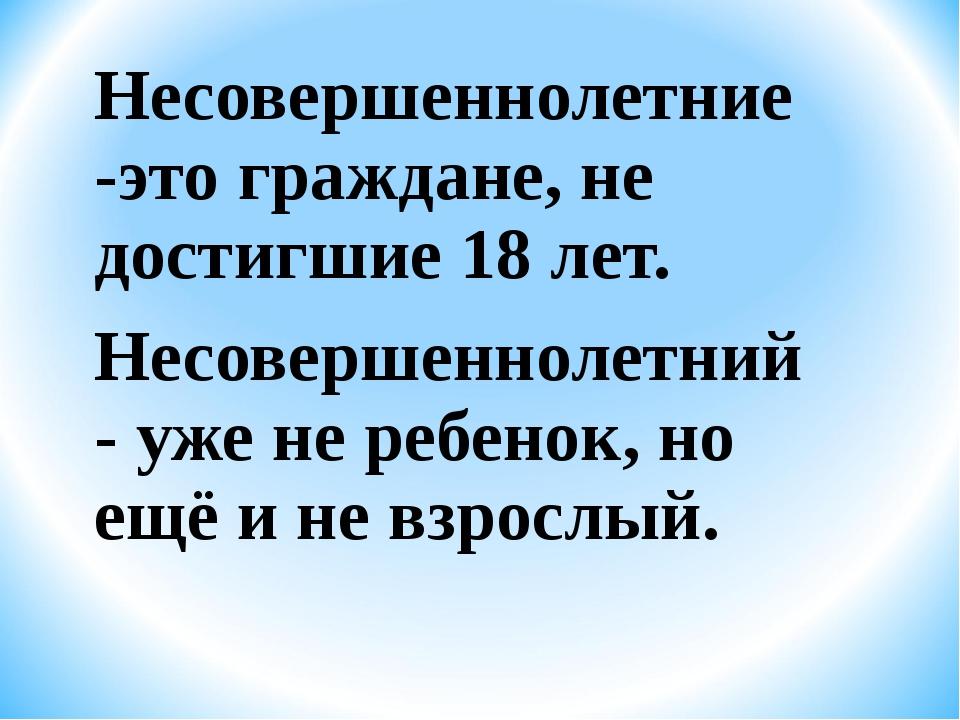 Несовершеннолетние -это граждане, не достигшие 18 лет. Несовершеннолетний - у...
