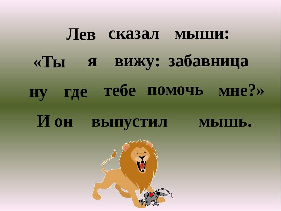 Лев сказал мыши: я вижу: забавница ну где помочь мне?» И он выпустил мышь. «Т...