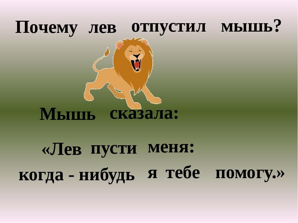 Почему лев отпустил мышь? Мышь сказала: «Лев пусти меня: когда - нибудь я теб...