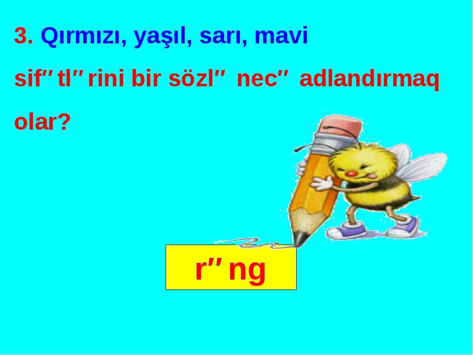 3. Qırmızı, yaşıl, sarı, mavi sifətlərini bir sözlə necə adlandırmaq olar? rəng