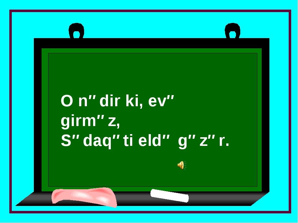 O nədir ki, evə girməz, Sədaqəti eldə gəzər.