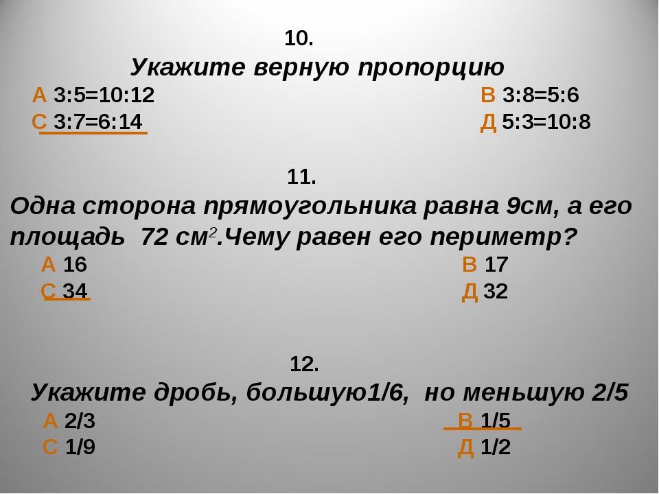 10. Укажите верную пропорцию А 3:5=10:12 В 3:8=5:6 С 3:7=6:14 Д 5:3=10:8 11....