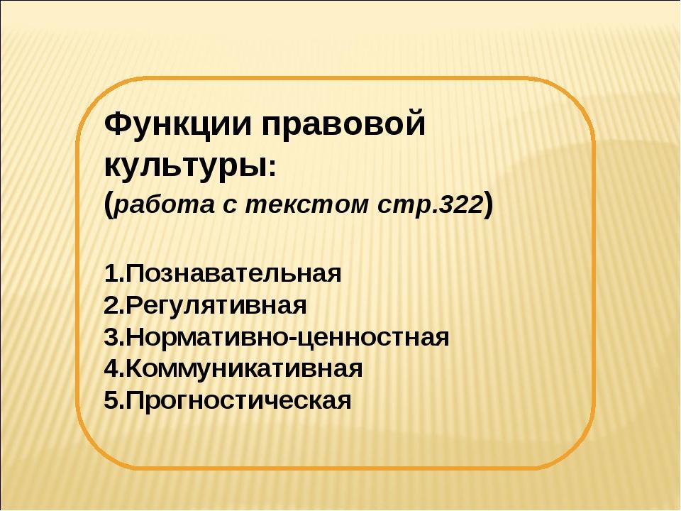 Функции правовой культуры: (работа с текстом стр.322) Познавательная Регуляти...