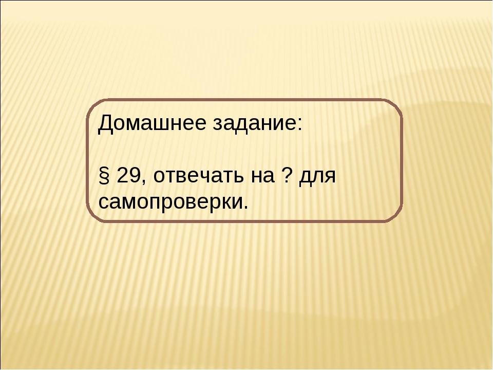 Домашнее задание: § 29, отвечать на ? для самопроверки.