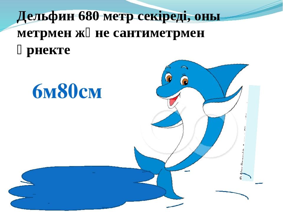 Дельфин 680 метр секіреді, оны метрмен және сантиметрмен өрнекте 6м80см