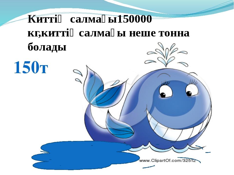 Киттің салмағы150000 кг,киттіңсалмағы неше тонна болады 150т