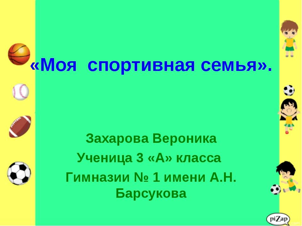 «Моя спортивная семья». Захарова Вероника Ученица 3 «А» класса Гимназии № 1 и...