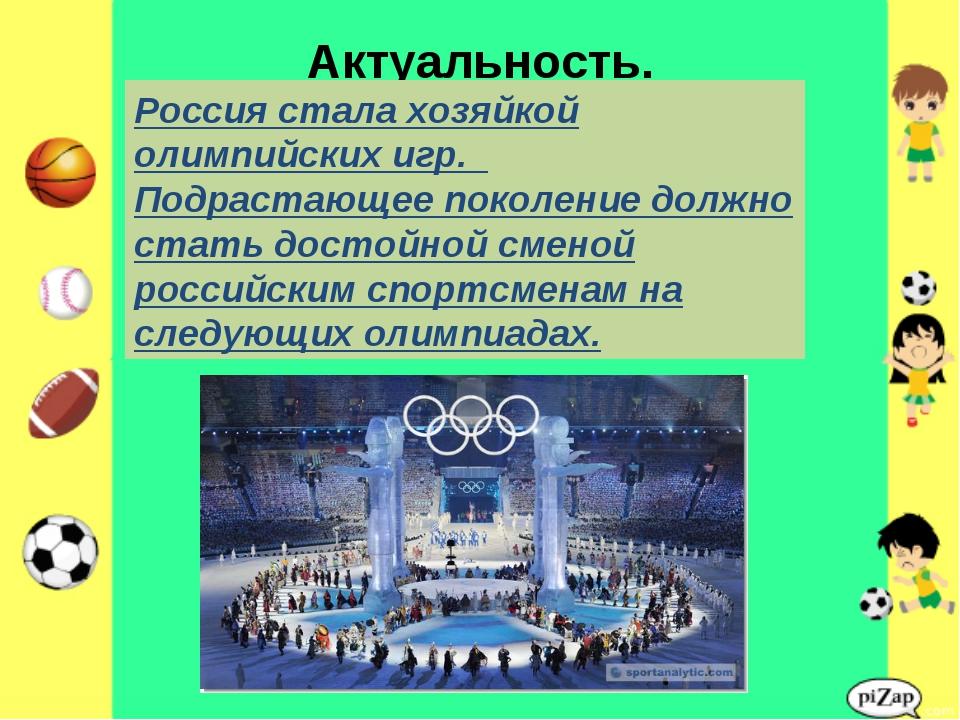 Актуальность. Россия стала хозяйкой олимпийских игр. Подрастающее поколение д...