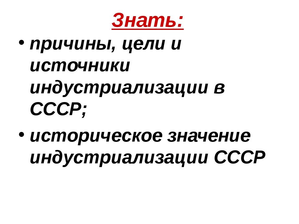 Знать: причины, цели и источники индустриализации в СССР; историческое значен...