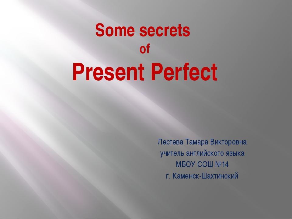 Some secrets of Present Perfect Лестева Тамара Викторовна учитель английского...